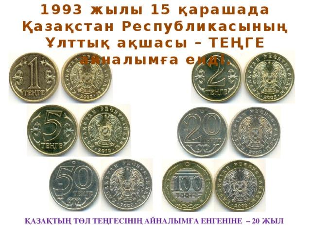 1993 жылы 15 қарашада Қазақстан Республикасының Ұлттық ақшасы – ТЕҢГЕ айналымға енді. ҚАЗАҚТЫҢ ТӨЛ ТЕҢГЕСІНІҢ АЙНАЛЫМҒА ЕНГЕНІНЕ – 20 ЖЫЛ