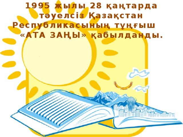 1995 жылы 28 қаңтарда тәуелсіз Қазақстан Республикасының тұңғыш «АТА ЗАҢЫ» қабылданды.