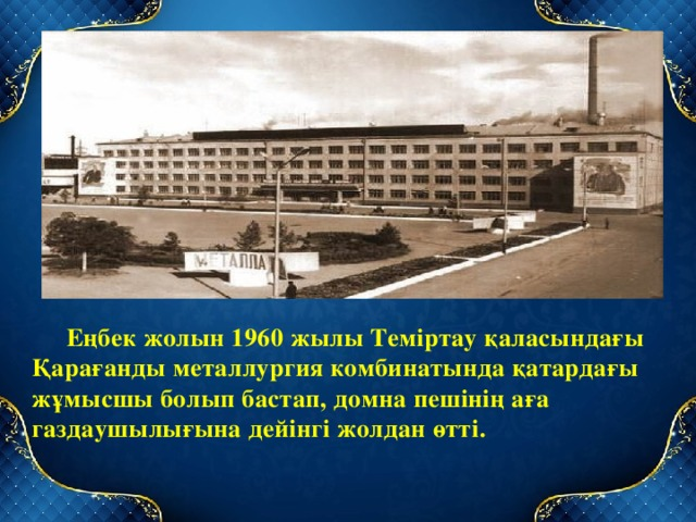 Еңбек жолын 1960 жылы Теміртау қаласындағы Қарағанды металлургия комбинатында қатардағы жұмысшы болып бастап, домна пешінің аға газдаушылығына дейінгі жолдан өтті.