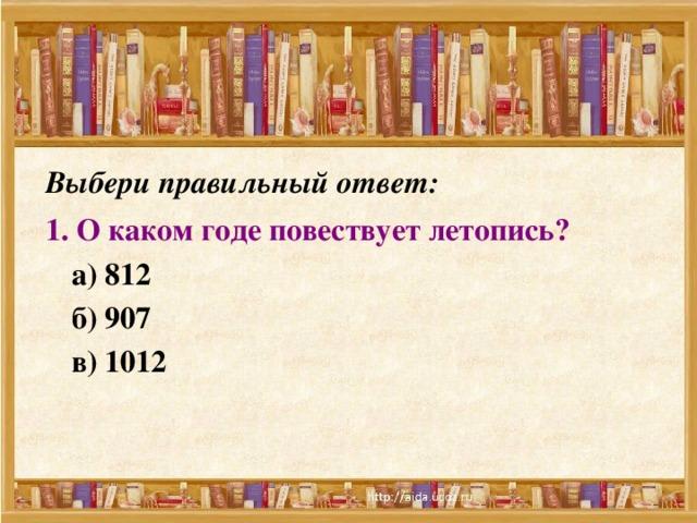 Выбери правильный ответ: 1. О каком годе повествует летопись?   а) 812  б) 907  в) 1012