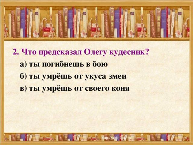 2. Что предсказал Олегу кудесник?   а) ты погибнешь в бою  б) ты умрёшь от укуса змеи  в) ты умрёшь от своего коня