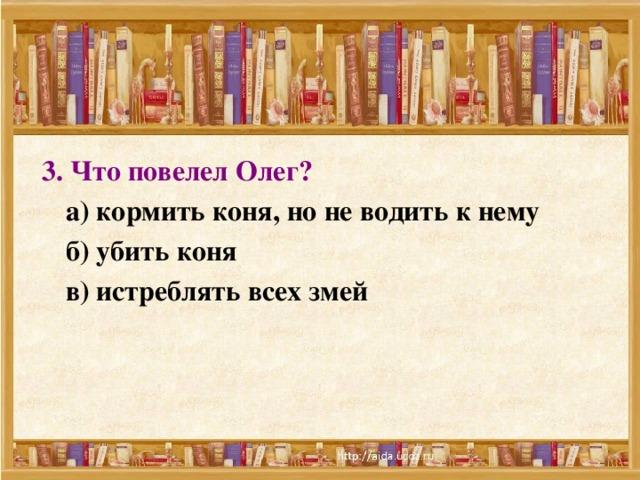 3. Что повелел Олег?   а) кормить коня, но не водить к нему  б) убить коня  в) истреблять всех змей