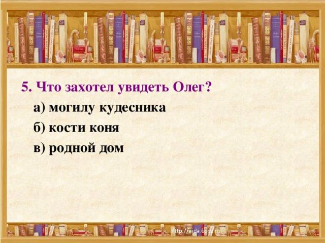 5. Что захотел увидеть Олег?   а) могилу кудесника  б) кости коня  в) родной дом