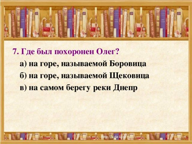 7. Где был похоронен Олег?   а) на горе, называемой Боровица  б) на горе, называемой Щековица  в) на самом берегу реки Днепр