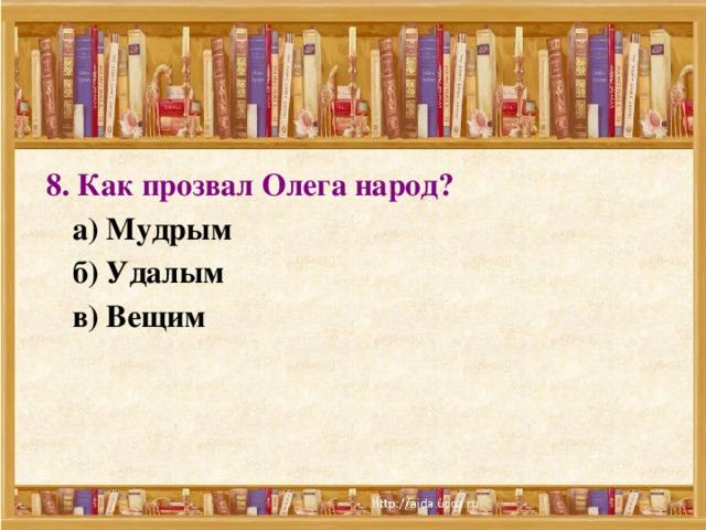 8. Как прозвал Олега народ?  а) Мудрым  б) Удалым  в) Вещим