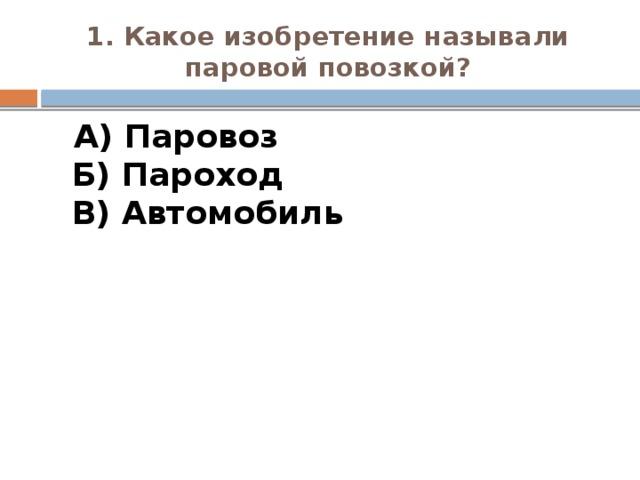 1. Какое изобретение называли паровой повозкой?  А) Паровоз  Б) Пароход  В) Автомобиль