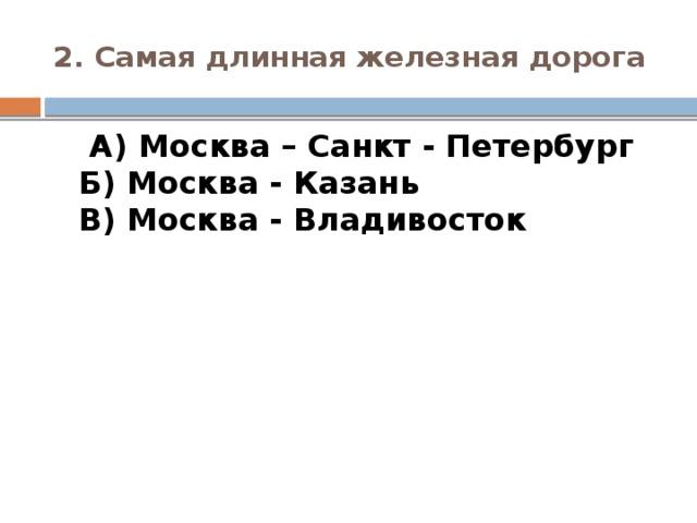 2. Самая длинная железная дорога  А) Москва – Санкт - Петербург  Б) Москва - Казань  В) Москва - Владивосток