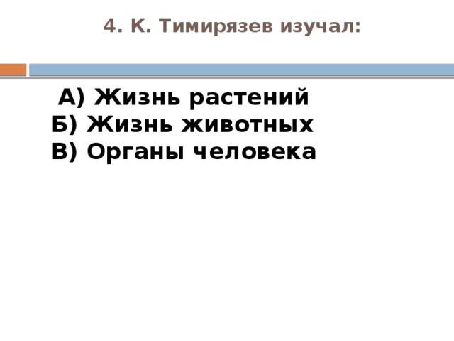 4. К. Тимирязев изучал:    А) Жизнь растений  Б) Жизнь животных  В) Органы человека