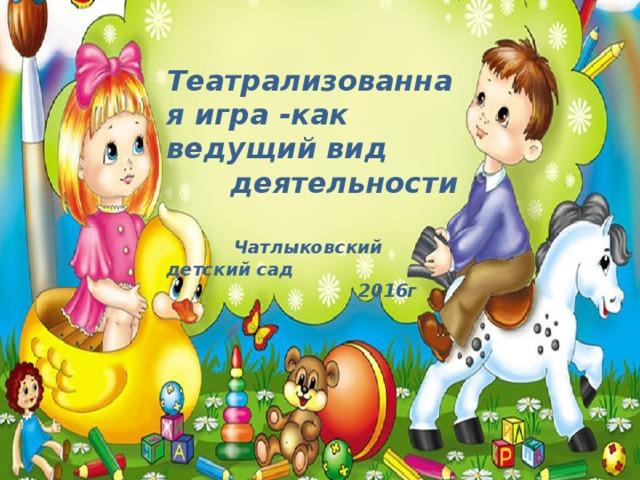 Театрализованная игра -как ведущий вид  деятельности  Чатлыковский детский сад  2016г