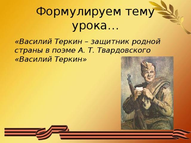 Формулируем тему урока… «Василий Теркин – защитник родной страны в поэме А. Т. Твардовского «Василий Теркин»