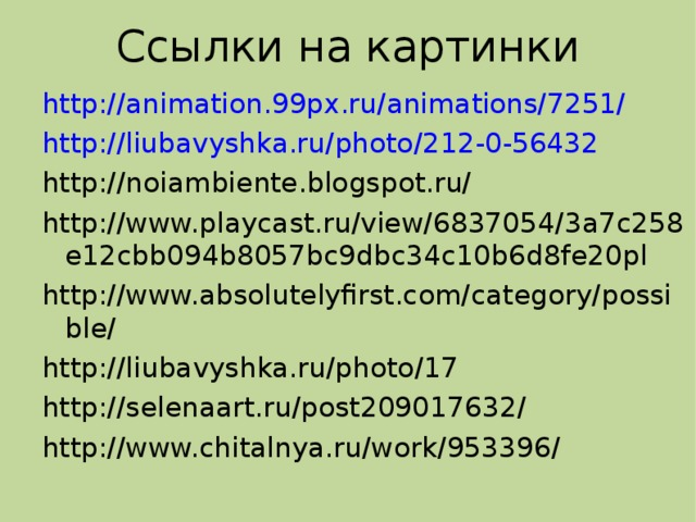 Ссылки на картинки http://animation.99px.ru/animations/7251/ http://liubavyshka.ru/photo/212-0-56432 http://noiambiente.blogspot.ru/ http://www.playcast.ru/view/6837054/3a7c258e12cbb094b8057bc9dbc34c10b6d8fe20pl http://www.absolutelyfirst.com/category/possible/ http://liubavyshka.ru/photo/17 http://selenaart.ru/post209017632/ http://www.chitalnya.ru/work/953396/