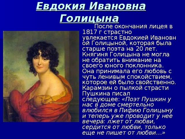 Евдокия Ивановна Голицына   После окончания лицеяв 1817 гстрастно увлекаетсяЕвдокиейИвановной Голицыной, которая была старше поэта на 20 лет. Княгиня Голицына не могла не обратить внимание на своего юного поклонника. Она принимала его любовь с чуть ленивым спокойствием, которое ей было свойственно. Карамзин о пылкой страсти Пушкина писал следующее: «Поэт Пушкин у нас в доме смертельно влюбился в Пифию Голицыну и теперь уже проводит у нее вечера: лжет от любви, сердится от любви, только еще не пишет от любви…»