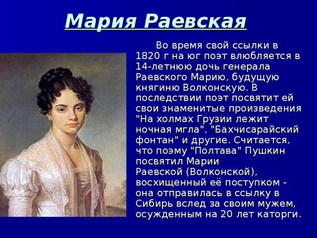 Мария Раевская  Во время свой ссылки в 1820 г на юг поэт влюбляется в 14-летнюю дочь генерала Раевского Марию, будущую княгиню Волконскую. В последствии поэт посвятит ей свои знаменитыепроизведения