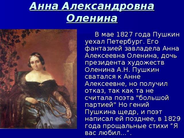 Анна Александровна Оленина  В мае 1827 года Пушкин уехал Петербург. Его фантазией завладелаАнна Алексеевна Оленина, дочь президента художеств Оленина А.Н. Пушкин сватался к Анне Алексеевне, но получил отказ, так как та не считала поэта