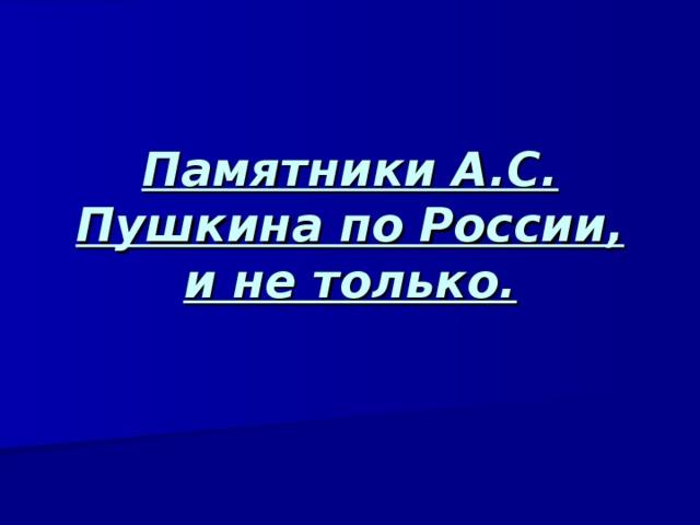 Памятники А.С. Пушкина по России, и не только.