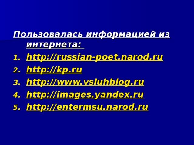 Пользовалась информацией из интернета: http://russian-poet.narod.ru http://kp.ru http://www.vsluhblog.ru http://images.yandex.ru http://entermsu.narod.ru