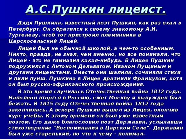 А.С.Пушкин лицеист.  Дядя Пушкина, известный поэт Пушкин, как раз ехал в Петербург. Он обратился к своему знакомому А.И. Тургеневу, чтоб тот пристроил племянника в Царскосельский Лицей.  Лицей был не обычной школой, а чем-то особенным. Никто, правда, не знал, чем именно, но все понимали, что Лицей - это не гимназия какая-нибудь. В Лицее Пушкин подружился с Антоном Дельвигом, Иваном Пущиным и другими лицеистами. Вместе они шалили, сочиняли стихи и пили пунш. Пушкина в Лицее дразнили Французом, хотя он был русско-африканского происхождения.  В это время случилась Отечественная война 1812 года. Наполеон вторгся в Россию, сжег Москву и вынужден был бежать. В 1815 году Отечественная война 1812 года закончилась. А вскоре Пушкин вышел из Лицея, окончив курс учебы. К этому времени он был уже известным поэтом. Его даже благословил поэт Державин, услыхавши стихотворение