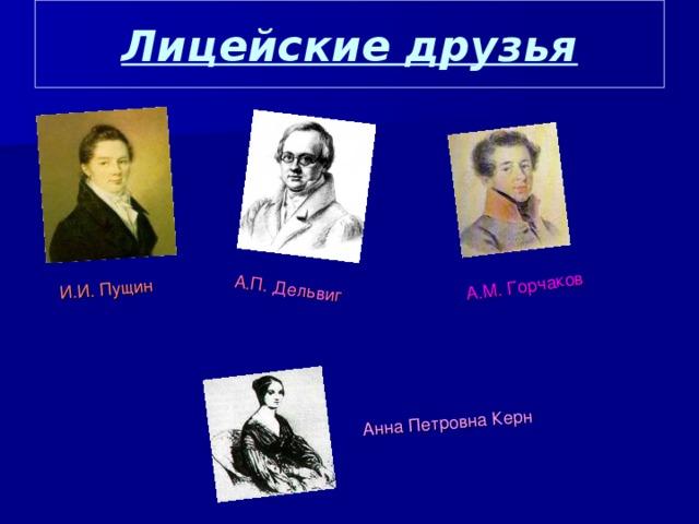 Лицейские друзья И.И. Пущин А.П. Дельвиг А.М. Горчаков   Анна Петровна Керн