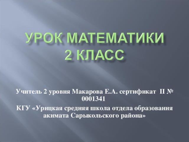 Учитель 2 уровня Макарова Е.А. сертификат II № 0001341  КГУ «Урицкая средняя школа отдела образования акимата Сарыкольского района»