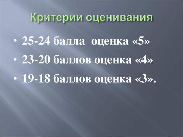 25-24 балла оценка «5» 23-20 баллов оценка «4» 19-18 баллов оценка «3».