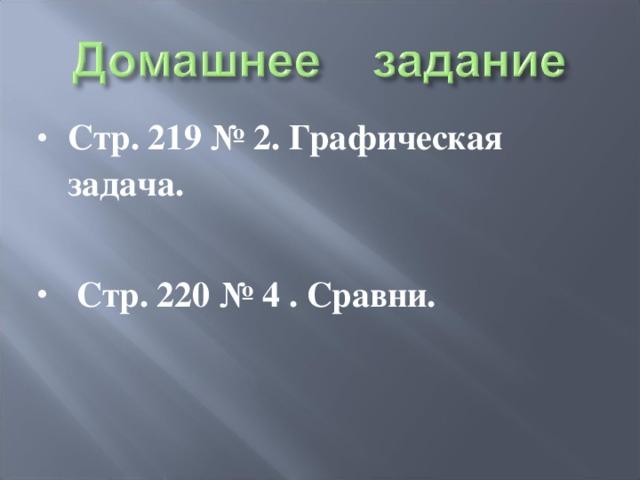 Стр. 219 № 2. Графическая задача.   Стр. 220 № 4 . Сравни.