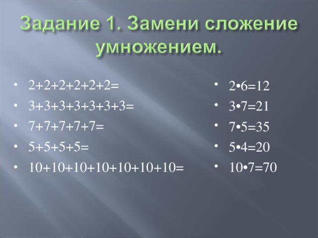 2+2+2+2+2+2= 3+3+3+3+3+3+3= 7+7+7+7+7= 5+5+5+5= 10+10+10+10+10+10+10=  2•6=12 3•7=21 7•5=35 5•4=20 10•7=70