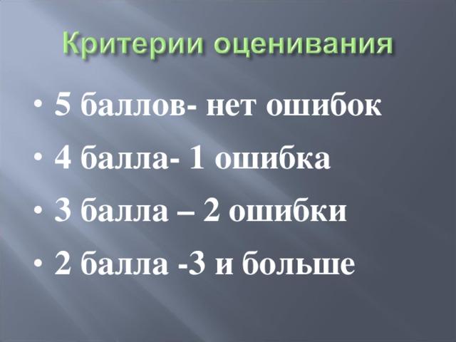 5 баллов- нет ошибок 4 балла- 1 ошибка 3 балла – 2 ошибки 2 балла -3 и больше