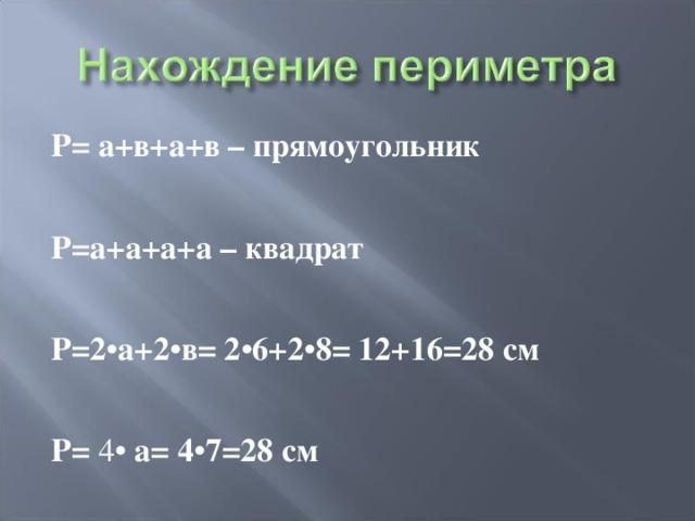 Р = а +в+а+в – прямоугольник  Р =а+а+а+а – квадрат  Р=2 • а+2 • в= 2 • 6+2 • 8= 12+16=28 см  Р = 4• а= 4 • 7=28 см