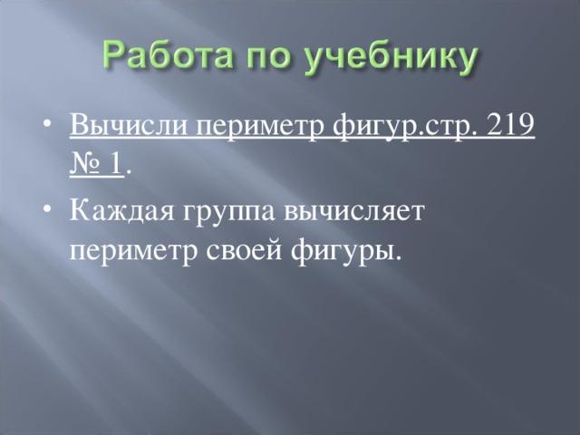 Вычисли периметр фигур.стр. 219 № 1