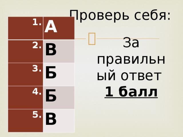Проверь себя: 1. А 2. В 3. Б 4. Б 5. В За правильный ответ 1 балл