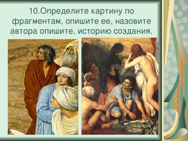 10.Определите картину по фрагментам, опишите ее, назовите автора опишите, историю создания.