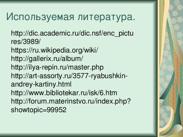 Используемая литература. http://dic.academic.ru/dic.nsf/enc_pictures/3989/ https://ru.wikipedia.org/wiki/ http://gallerix.ru/album/ http://ilya-repin.ru/master.php http://art-assorty.ru/3577-ryabushkin-andrey-kartiny.html http://www.bibliotekar.ru/isk/6.htm http://forum.materinstvo.ru/index.php?showtopic=99952