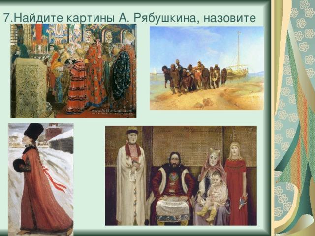 7.Найдите картины А. Рябушкина, назовите