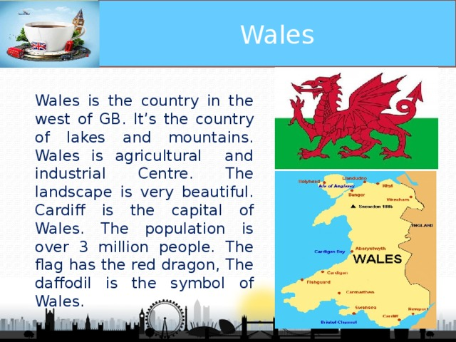 Wales Wales is the country in the west of GB. It's the country of lakes and mountains. Wales is agricultural and industrial Centre. The landscape is very beautiful. Cardiff is the capital of Wales. The population is over 3 million people. The flag has the red dragon, The daffodil is the symbol of Wales.