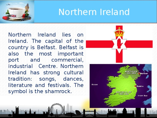 Northern Ireland Northern Ireland lies on Ireland. The capital of the country is Belfast. Belfast is also the most important port and commercial, industrial Centre. Northern Ireland has strong cultural tradition: songs, dances, literature and festivals. The symbol is the shamrock.