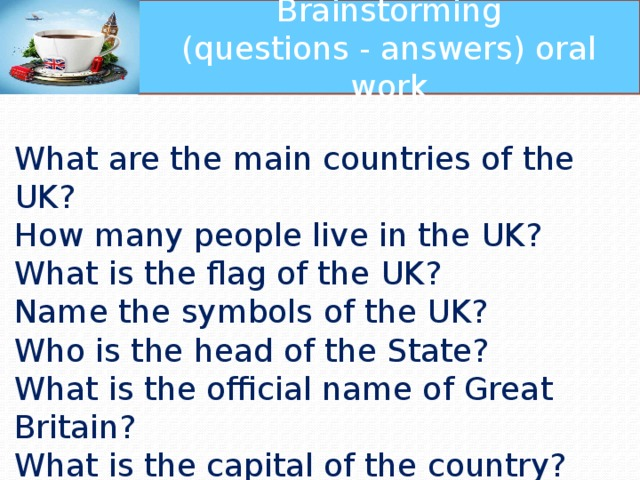 Brainstorming (questions - answers) oral work What are the main countries of the UK? How many people live in the UK? What is the flag of the UK? Name the symbols of the UK? Who is the head of the State? What is the official name of Great Britain? What is the capital of the country? What is the weather like in Great Britain?