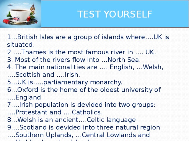 TEST YOURSELF 1…British Isles are a group of islands where….UK is situated. 2 ….Thames is the most famous river in …. UK. 3. Most of the rivers flow into …North Sea. 4. The main nationalities are …. English, …Welsh,….Scottish and ….Irish. 5…UK is…..parliamentary monarchy. 6…Oxford is the home of the oldest university of ….England. 7….Irish population is devided into two groups: ….Protestant and ….Catholics. 8…Welsh is an ancient….Celtic language. 9….Scotland is devided into three natural region ….Southern Uplands, …Central Lowlands and ….Highlands and ….islands. 10.The flag of ….Great Britain is known as ….Union Jack.