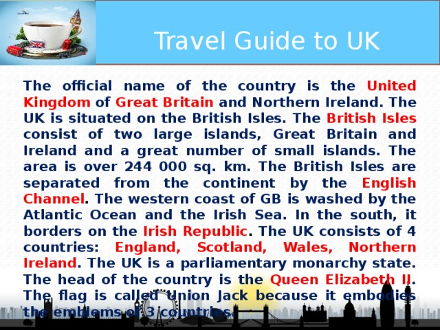 Travel Guide to UK The official name of the country is the United Kingdom of  Great Britain and Northern Ireland. The UK is situated on the British Isles. The British Isles consist of two large islands, Great Britain and Ireland and a great number of small islands. The area is over 244 000 sq. km. The British Isles are separated from the continent by the English Channel . The western coast of GB is washed by the Atlantic Ocean and the Irish Sea. In the south, it borders on the Irish Republic . The UK consists of 4 countries:  England, Scotland, Wales, Northern Ireland . The UK is a parliamentary monarchy state. The head of the country is the Queen Elizabeth II . The flag is called Union Jack because it embodies the emblems of 3 countries.