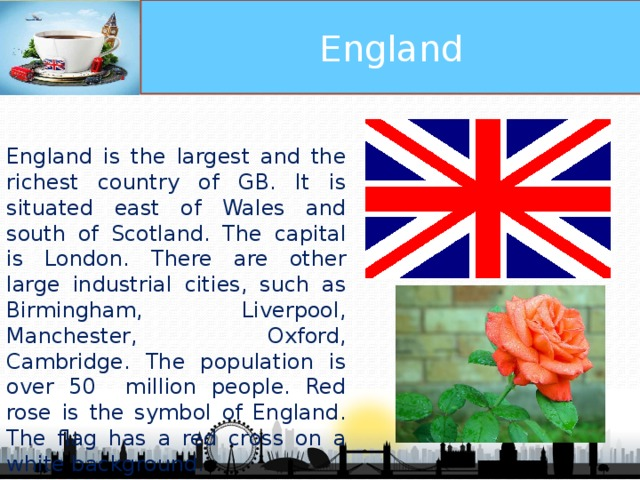 England England is the largest and the richest country of GB. It is situated east of Wales and south of Scotland. The capital is London. There are other large industrial cities, such as Birmingham, Liverpool, Manchester, Oxford, Cambridge. The population is over 50 million people. Red rose is the symbol of England. The flag has a red cross on a white background.