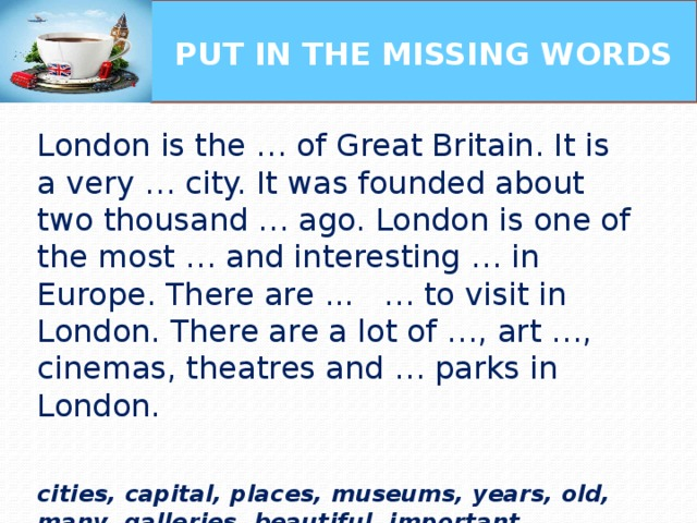 PUT IN THE MISSING WORDS   London is the … of Great Britain. It is a very … city. It was founded about two thousand … ago. London is one of the most … and interesting … in Europe. There are ... … to visit in London. There are a lot of …, art …, cinemas, theatres and … parks in London.   cities, capital, places, museums, years, old, many, galleries, beautiful, important