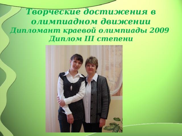 Творческие достижения в олимпиадном движении  Дипломант краевой олимпиады 2009  Диплом III степени