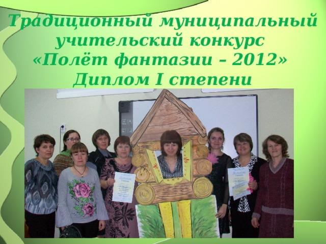 Традиционный муниципальный учительский конкурс  «Полёт фантазии – 2012»  Диплом I степени