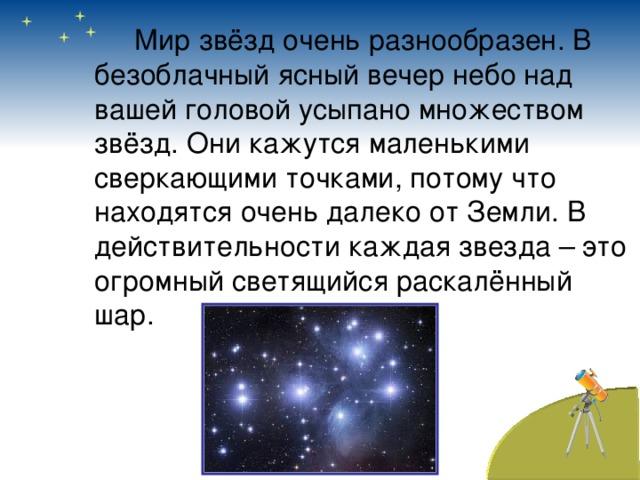 Мир звёзд очень разнообразен. В безоблачный ясный вечер небо над вашей головой усыпано множеством звёзд. Они кажутся маленькими сверкающими точками, потому что находятся очень далеко от Земли. В действительности каждая звезда – это огромный светящийся раскалённый шар.