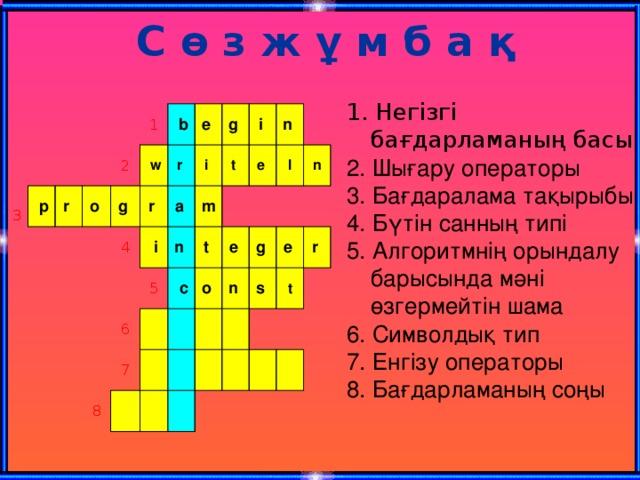С ө з ж ұ м б а қ 1. Негізгі бағдарламаның басы 2. Шығару операторы 3. Бағдаралама тақырыбы 4. Бүтін санның типі 5. Алгоритмнің орындалу барысында мәні өзгермейтін шама 6. Символдық тип 7. Енгізу операторы 8. Бағдарламаның соңы 3  p r 1 o 2  w g  b r e r 4  i g a i m i 5 6 n t t n  c 7 8 e o l e n g n s e r t