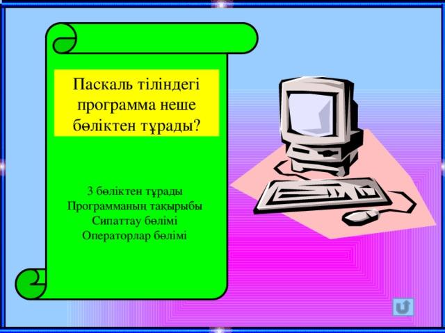 Паскаль тіліндегі программа неше бөліктен тұрады? 3 бөліктен тұрады Программаның тақырыбы Сипаттау бөлімі Операторлар бөлімі