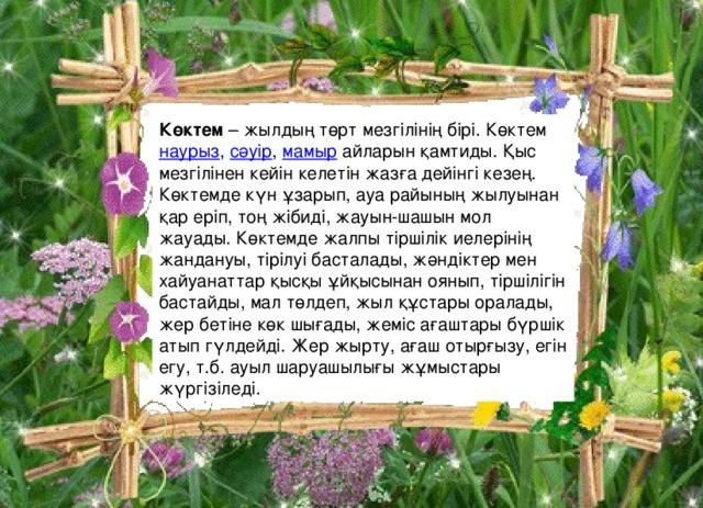 Көктем – жылдың төрт мезгілінің бірі. Көктем наурыз , сәуір , мамыр айларын қамтиды. Қыс мезгілінен кейін келетін жазға дейінгі кезең. Көктемде күн ұзарып, ауа райының жылуынан қар еріп, тоң жібиді, жауын-шашын мол жауады. Көктемде жалпы тіршілік иелерінің жандануы, тірілуі басталады, жәндіктер мен хайуанаттар қысқы ұйқысынан оянып, тіршілігін бастайды, мал төлдеп, жыл құстары оралады, жер бетіне көк шығады, жеміс ағаштары бүршік атып гүлдейді. Жер жырту, ағаш отырғызу, егін егу, т.б. ауыл шаруашылығы жұмыстары жүргізіледі.