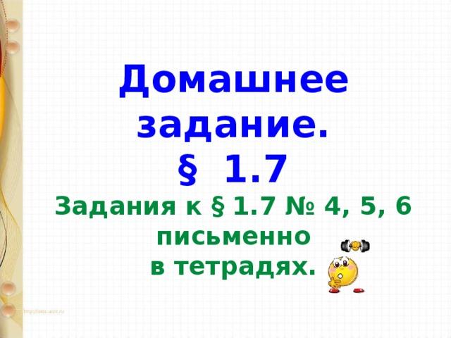Домашнее задание.  § 1.7  Задания к § 1.7 № 4, 5, 6 письменно  в тетрадях.