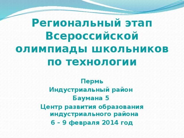 Региональный этап Всероссийской олимпиады школьников по технологии Пермь Индустриальный район Баумана 5 Центр развития образования индустриального района 6 – 9 февраля 2014 год