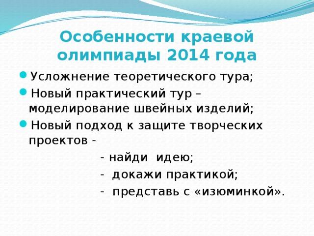 Особенности краевой олимпиады 2014 года Усложнение теоретического тура; Новый практический тур – моделирование швейных изделий; Новый подход к защите творческих проектов -  - найди идею;  - докажи практикой;  - представь с «изюминкой».