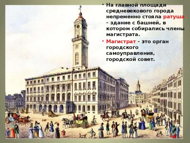 На главной площади средневекового города непременно стояла ратуша – здание с башней, в котором собирались члены магистрата. Магистрат – это орган городского самоуправления, городской совет.